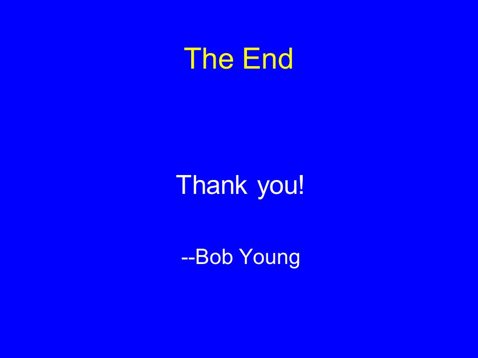 The End Thank you! --Bob Young