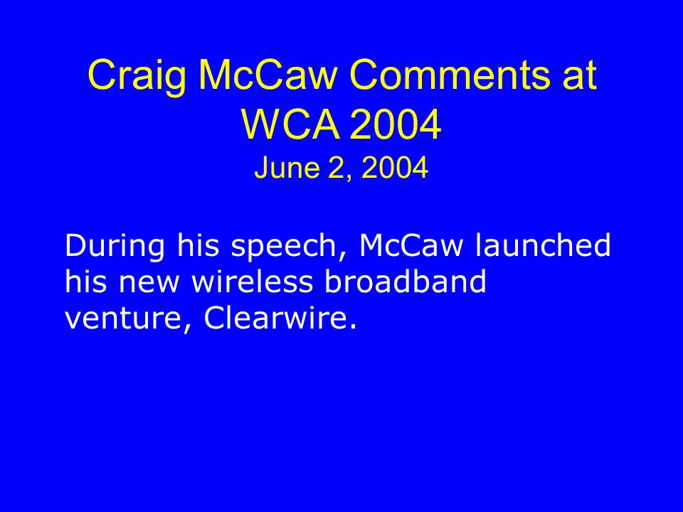 Craig McCaw Comments at WCA 2004 June 2, 2004 During his speech, McCaw launched his new wireless broadband venture, Clearwire.