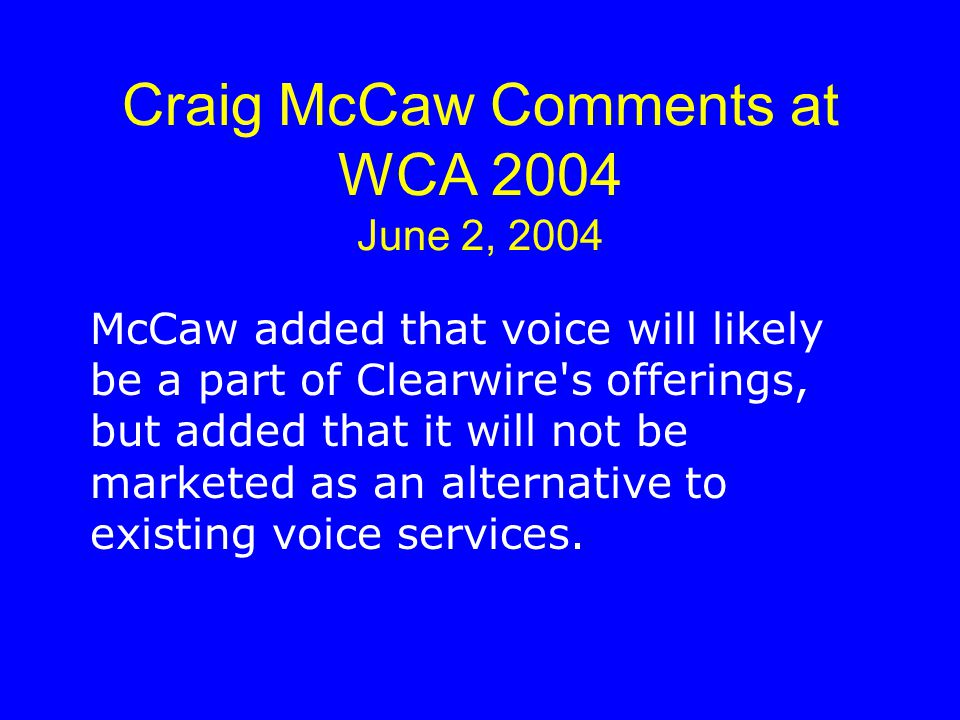 Craig McCaw Comments at WCA 2004 June 2, 2004 McCaw added that voice will likely be a part of Clearwire s offerings, but added that it will not be marketed as an alternative to existing voice services.