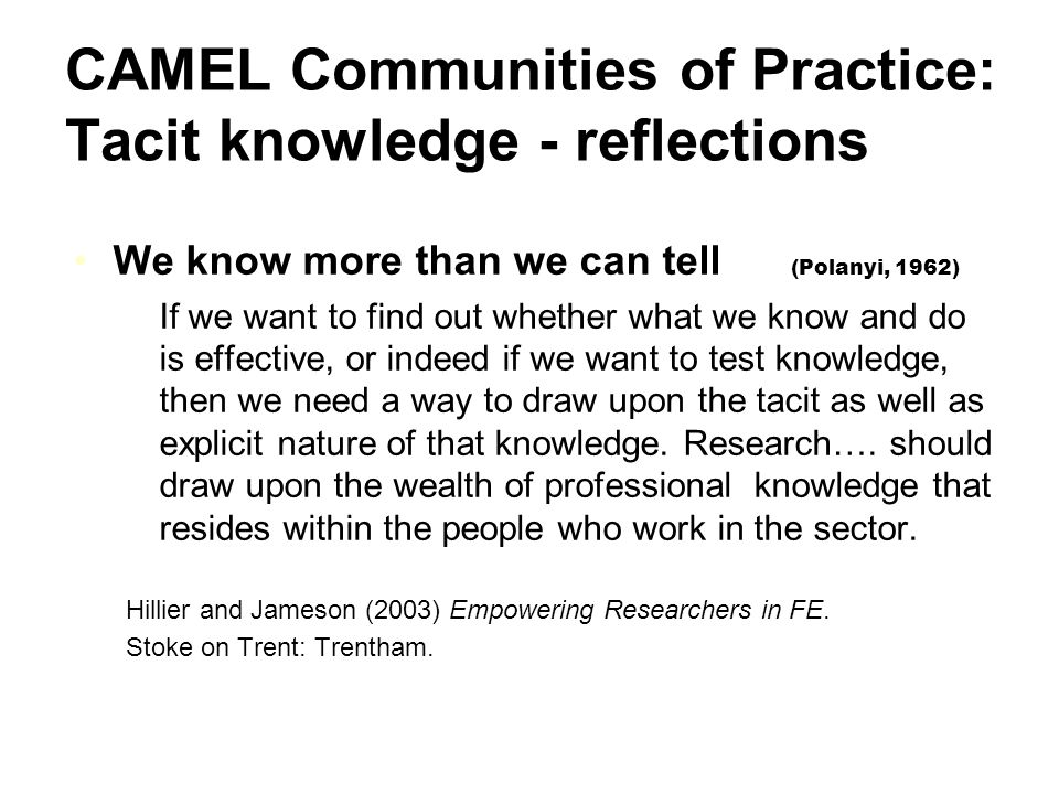 CAMEL Communities of Practice: Tacit knowledge - reflections We know more than we can tell (Polanyi, 1962) If we want to find out whether what we know and do is effective, or indeed if we want to test knowledge, then we need a way to draw upon the tacit as well as explicit nature of that knowledge.