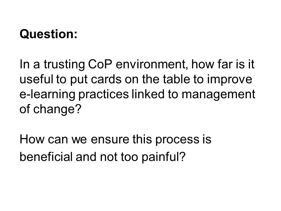 Question: In a trusting CoP environment, how far is it useful to put cards on the table to improve e-learning practices linked to management of change.