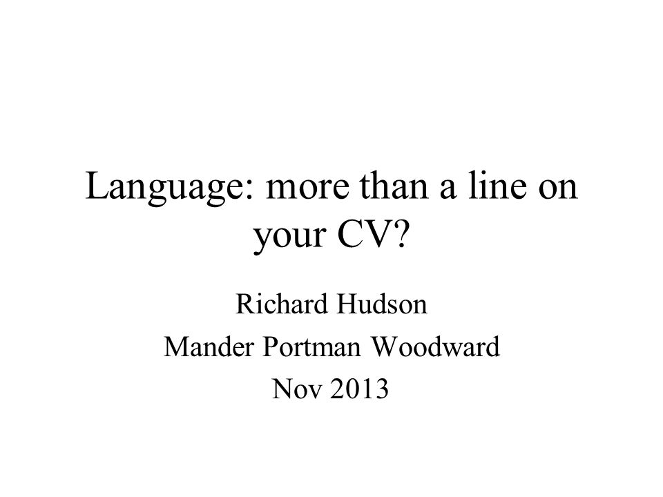 Language: more than a line on your CV? Richard Hudson Mander Portman Woodward Nov 2013