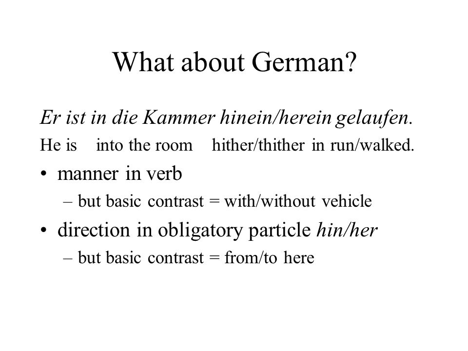 What about German? Er ist in die Kammer hinein/herein gelaufen. He is into the room hither/thither in run/walked. manner in verb –but basic contrast =