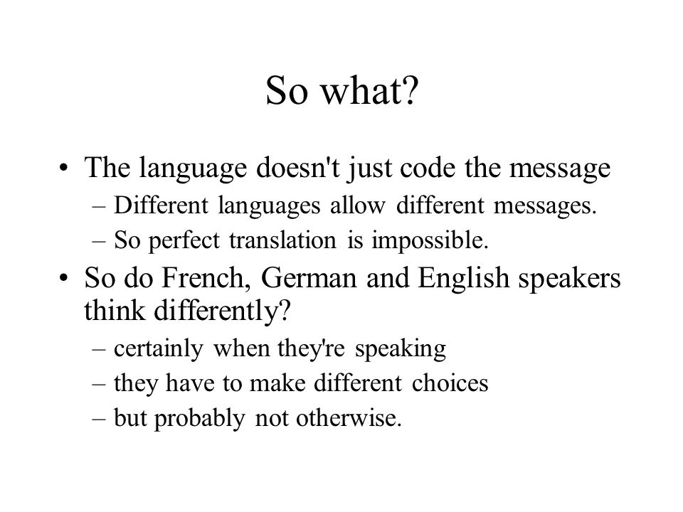 So what? The language doesn't just code the message –Different languages allow different messages. –So perfect translation is impossible. So do French