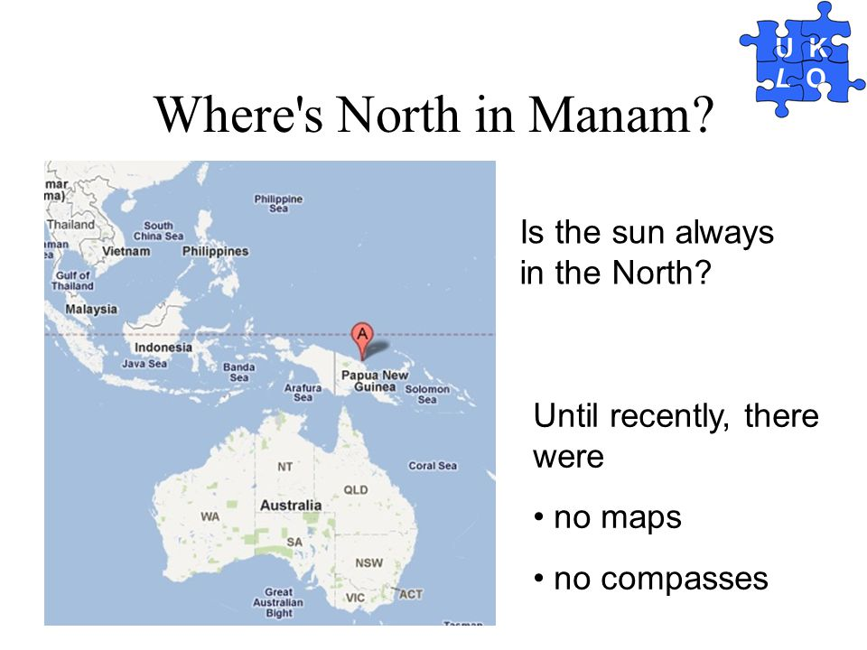 Where's North in Manam? Is the sun always in the North? Until recently, there were no maps no compasses