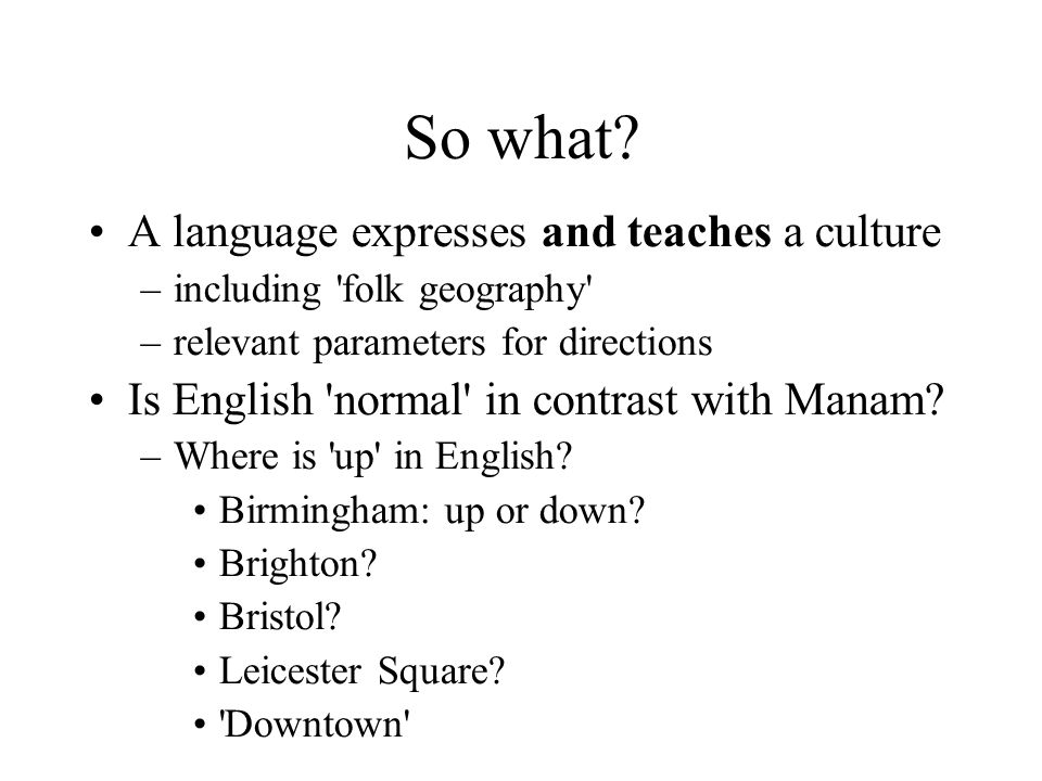 So what? A language expresses and teaches a culture –including 'folk geography' –relevant parameters for directions Is English 'normal' in contrast wi