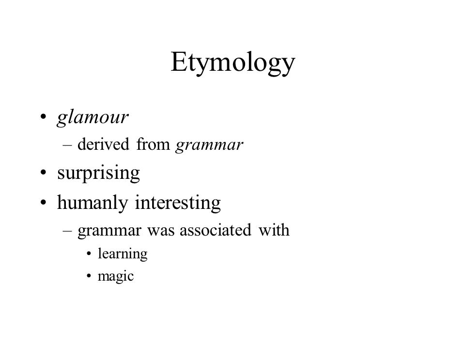 Etymology glamour –derived from grammar surprising humanly interesting –grammar was associated with learning magic