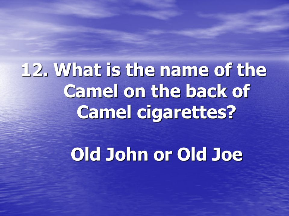 12. What is the name of the Camel on the back of Camel cigarettes? Old John or Old Joe