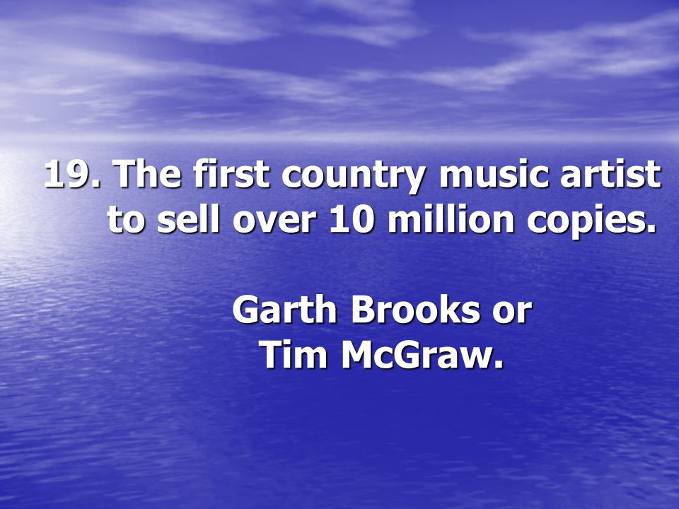 19. The first country music artist to sell over 10 million copies. Garth Brooks or Tim McGraw.