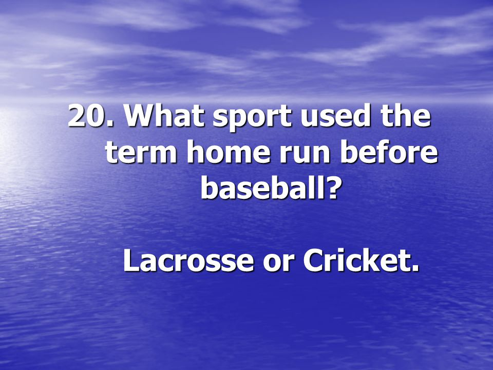 20. What sport used the term home run before baseball? Lacrosse or Cricket.