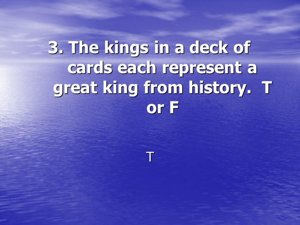 3. The kings in a deck of cards each represent a great king from history. T or F T
