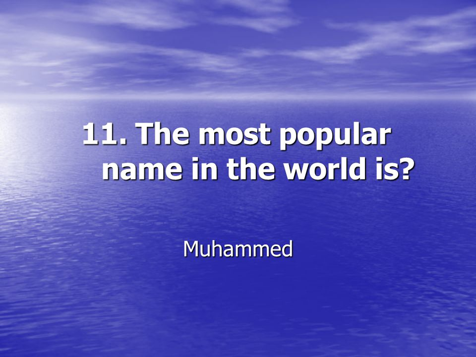 11. The most popular name in the world is? Muhammed