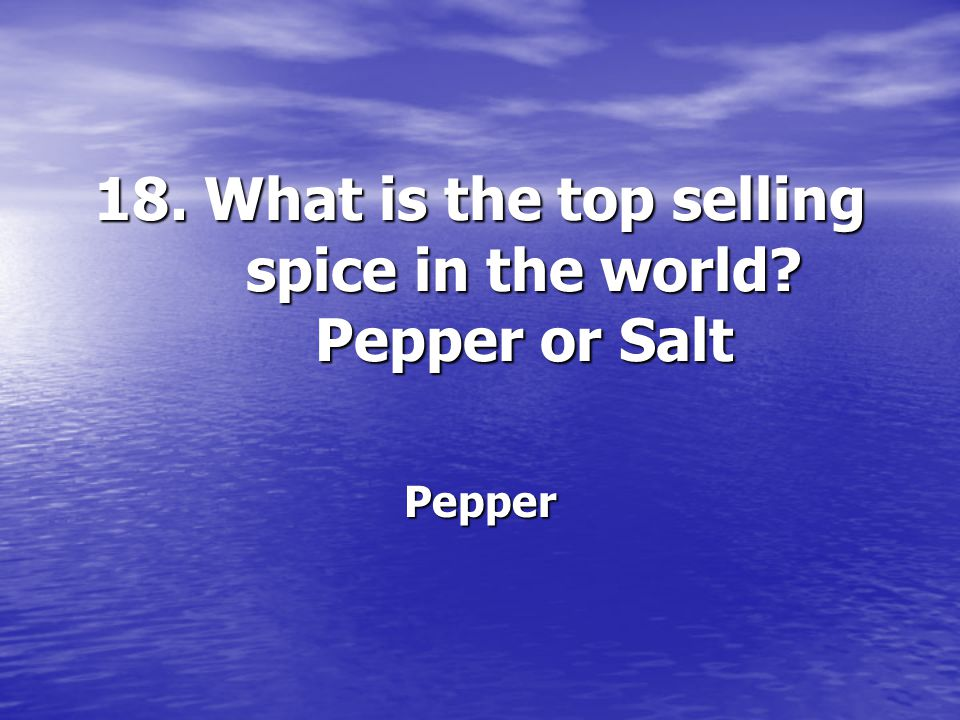 18. What is the top selling spice in the world? Pepper or Salt Pepper