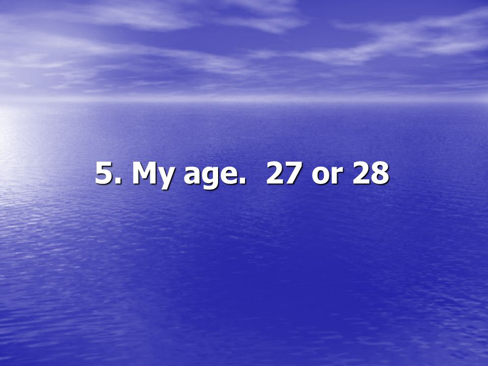 5. My age. 27 or 28