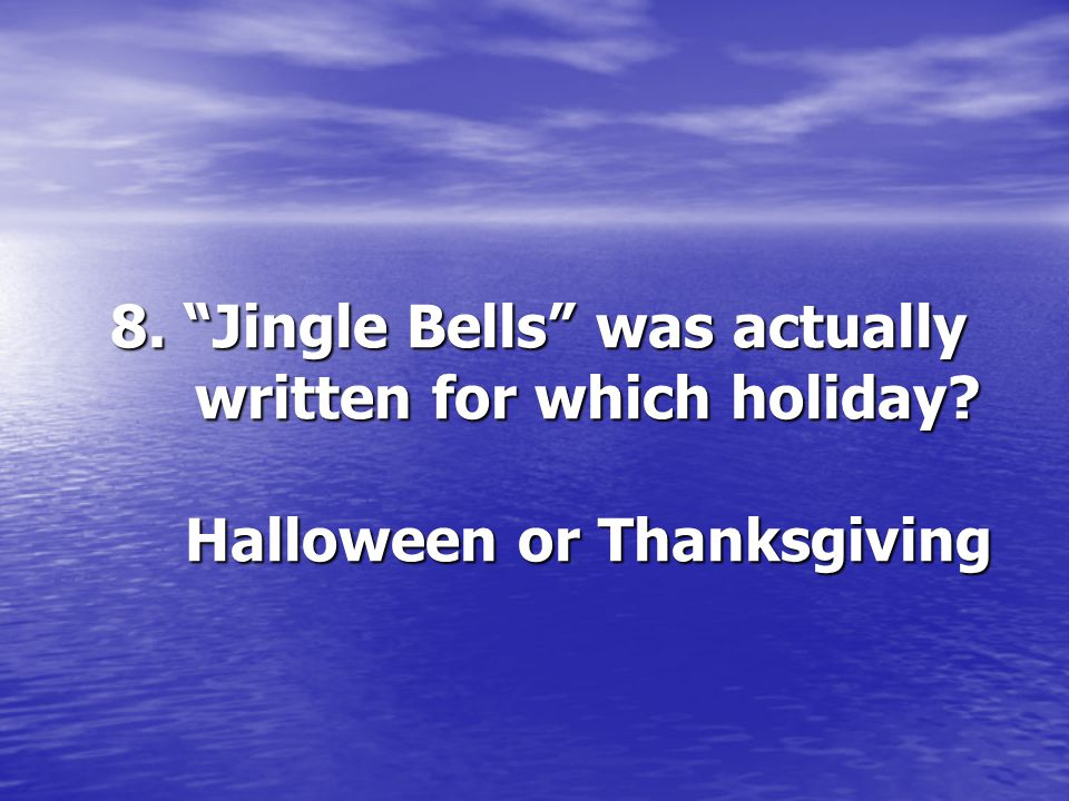 8. Jingle Bells was actually written for which holiday? Halloween or Thanksgiving