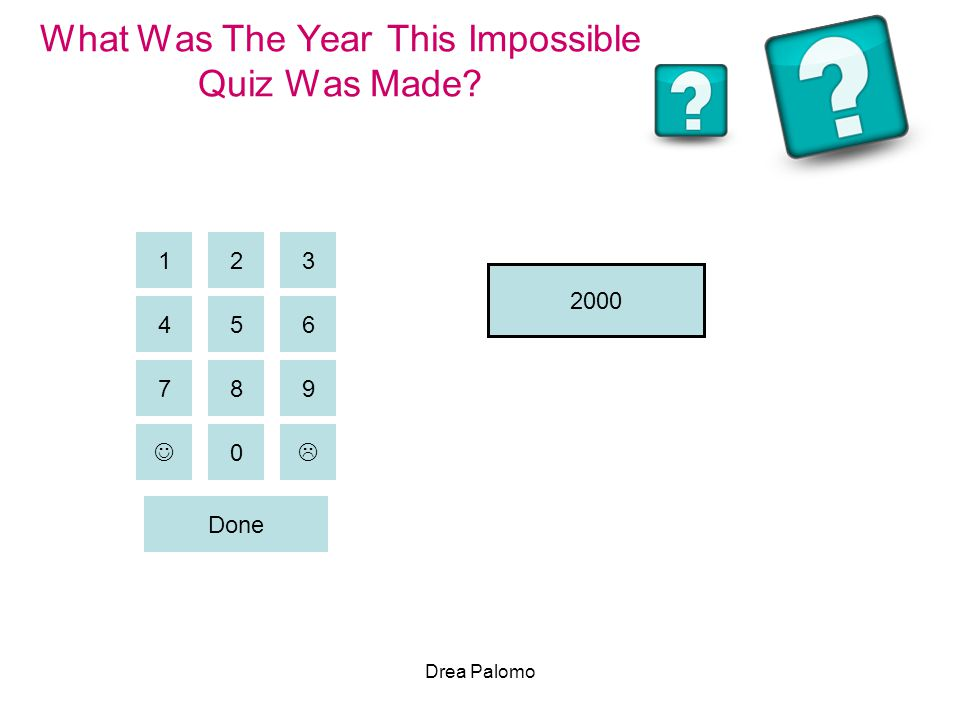 Drea Palomo What Was The Year This Impossible Quiz Was Made? 2 456 31 9 87 0  Done 2000