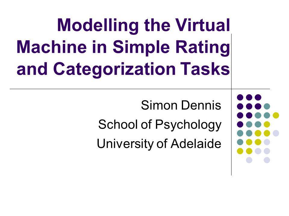Modelling the Virtual Machine in Simple Rating and Categorization Tasks Simon Dennis School of Psychology University of Adelaide
