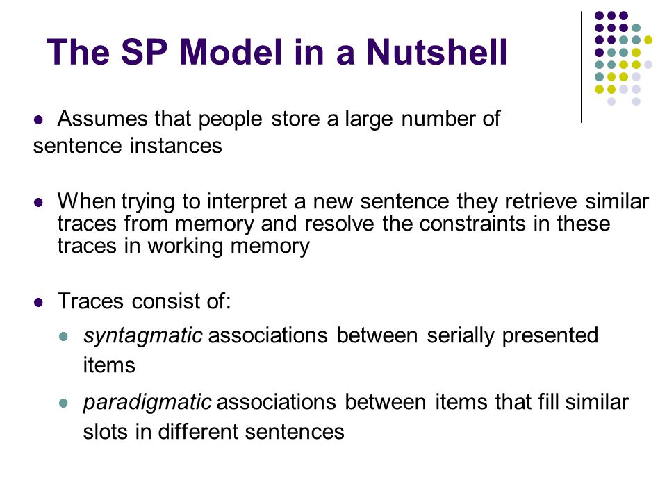 The SP Model in a Nutshell Assumes that people store a large number of sentence instances When trying to interpret a new sentence they retrieve simila