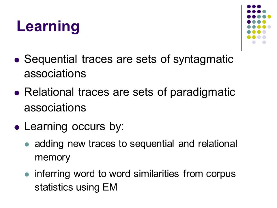 Learning Sequential traces are sets of syntagmatic associations Relational traces are sets of paradigmatic associations Learning occurs by: adding new