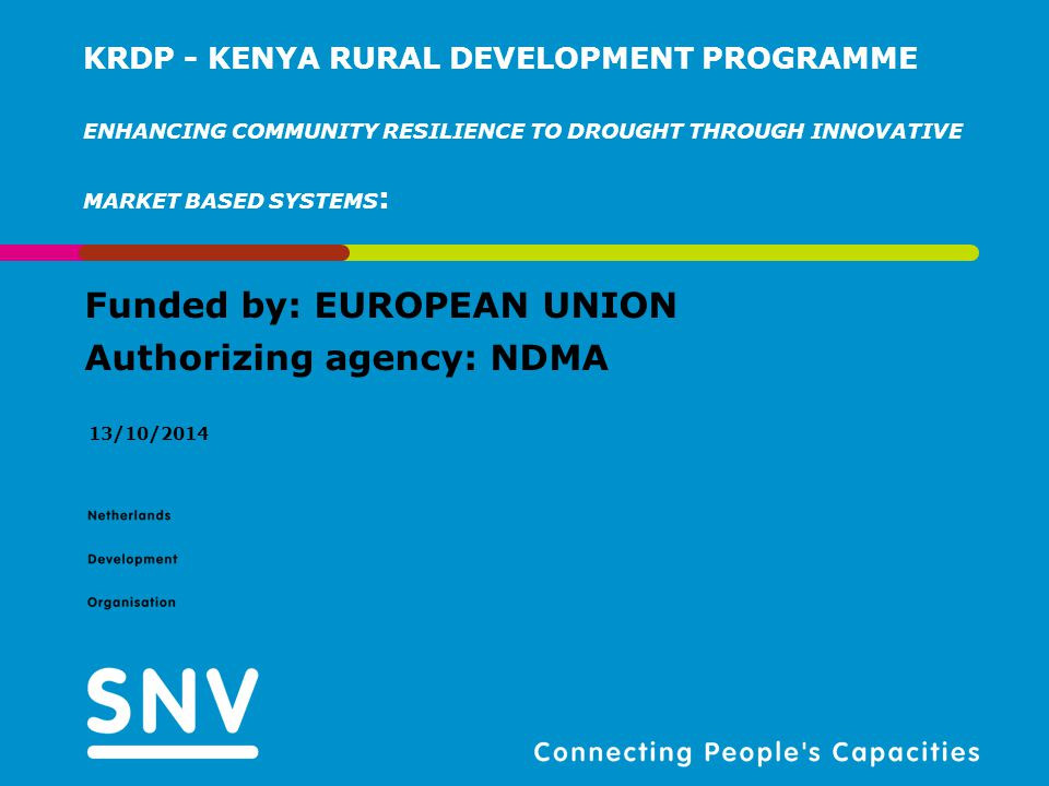 Funded by: EUROPEAN UNION Authorizing agency: NDMA 13/10/2014 KRDP - KENYA RURAL DEVELOPMENT PROGRAMME ENHANCING COMMUNITY RESILIENCE TO DROUGHT THROUGH INNOVATIVE MARKET BASED SYSTEMS :