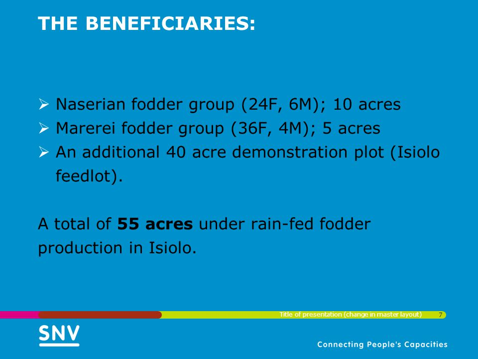 THE BENEFICIARIES:  Naserian fodder group (24F, 6M); 10 acres  Marerei fodder group (36F, 4M); 5 acres  An additional 40 acre demonstration plot (Isiolo feedlot).