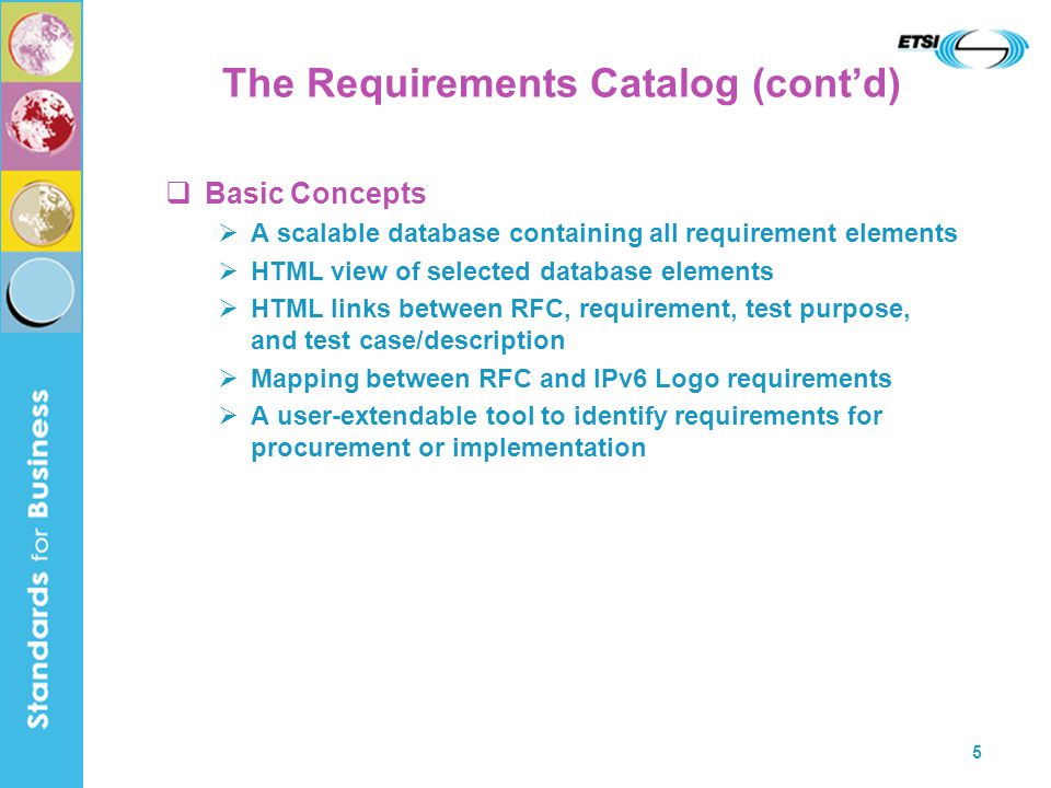 5 The Requirements Catalog (cont'd)  Basic Concepts  A scalable database containing all requirement elements  HTML view of selected database elements  HTML links between RFC, requirement, test purpose, and test case/description  Mapping between RFC and IPv6 Logo requirements  A user-extendable tool to identify requirements for procurement or implementation