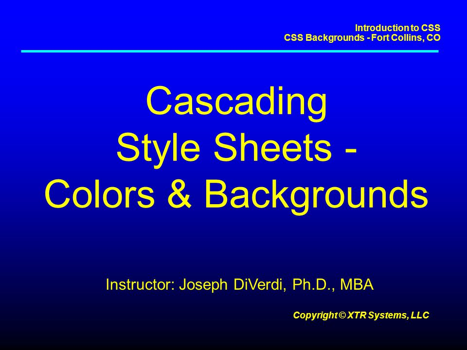 Introduction to CSS CSS Backgrounds - Fort Collins, CO Copyright © XTR Systems, LLC Hands On Experiment With Images Provided on Course Web Site –camel.gif Transparent GIF Permits Background Color to Show BODY { background-image: url(/image/camel.gif); background-color: red; color: black; }