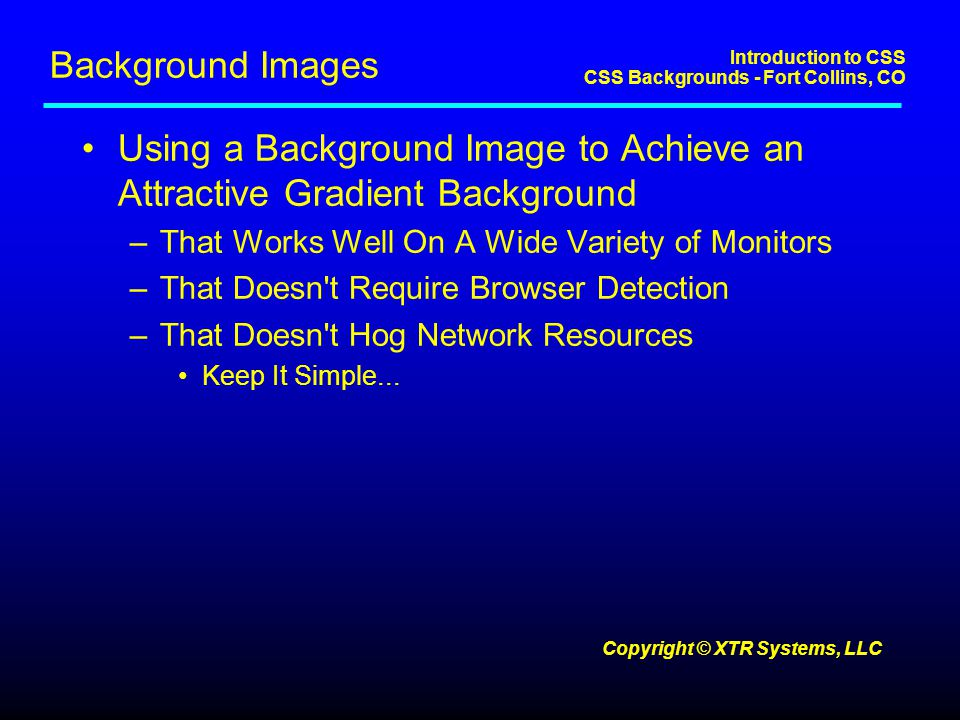 Introduction to CSS CSS Backgrounds - Fort Collins, CO Copyright © XTR Systems, LLC Background Images Using a Background Image to Achieve an Attractive Gradient Background –That Works Well On A Wide Variety of Monitors –That Doesn t Require Browser Detection –That Doesn t Hog Network Resources Keep It Simple...