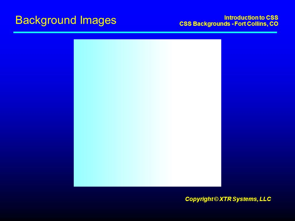 Introduction to CSS CSS Backgrounds - Fort Collins, CO Copyright © XTR Systems, LLC Background Images