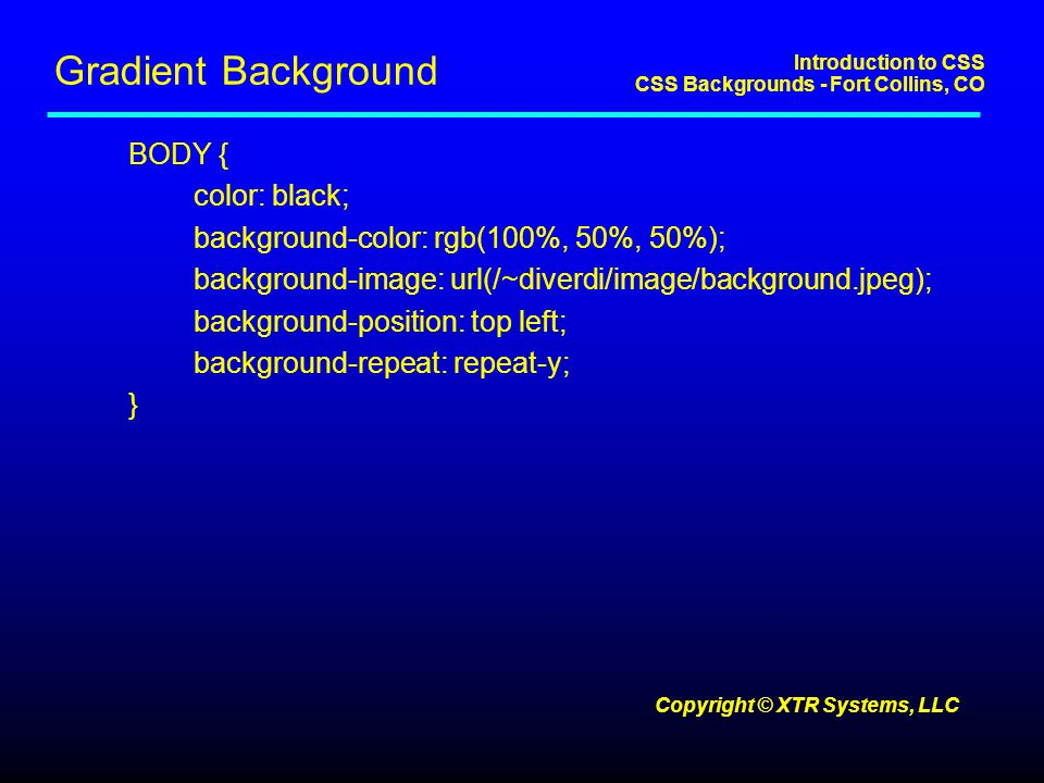 Introduction to CSS CSS Backgrounds - Fort Collins, CO Copyright © XTR Systems, LLC Gradient Background BODY { color: black; background-color: rgb(100%, 50%, 50%); background-image: url(/~diverdi/image/background.jpeg); background-position: top left; background-repeat: repeat-y; }