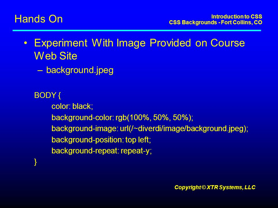 Introduction to CSS CSS Backgrounds - Fort Collins, CO Copyright © XTR Systems, LLC Hands On Experiment With Image Provided on Course Web Site –background.jpeg BODY { color: black; background-color: rgb(100%, 50%, 50%); background-image: url(/~diverdi/image/background.jpeg); background-position: top left; background-repeat: repeat-y; }