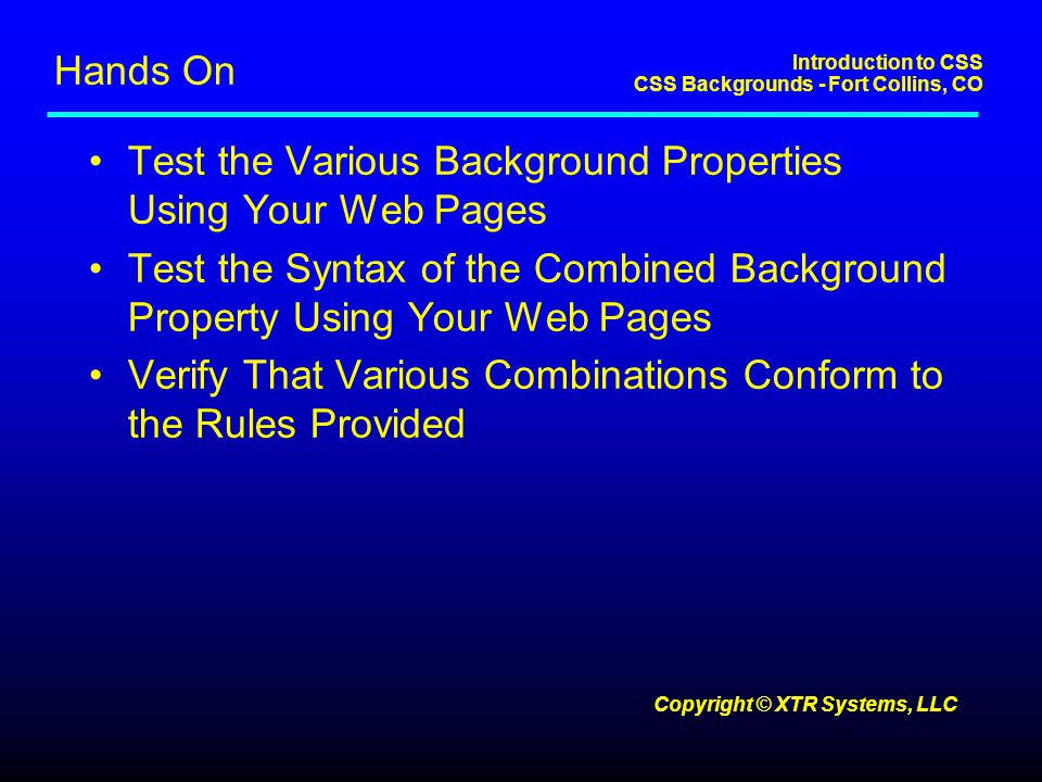 Introduction to CSS CSS Backgrounds - Fort Collins, CO Copyright © XTR Systems, LLC Hands On Test the Various Background Properties Using Your Web Pages Test the Syntax of the Combined Background Property Using Your Web Pages Verify That Various Combinations Conform to the Rules Provided