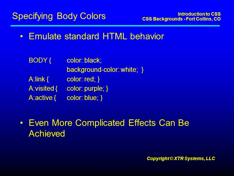 Introduction to CSS CSS Backgrounds - Fort Collins, CO Copyright © XTR Systems, LLC Specifying Body Colors Emulate standard HTML behavior BODY {color: black; background-color: white; } A:link {color: red; } A:visited {color: purple; } A:active {color: blue; } Even More Complicated Effects Can Be Achieved