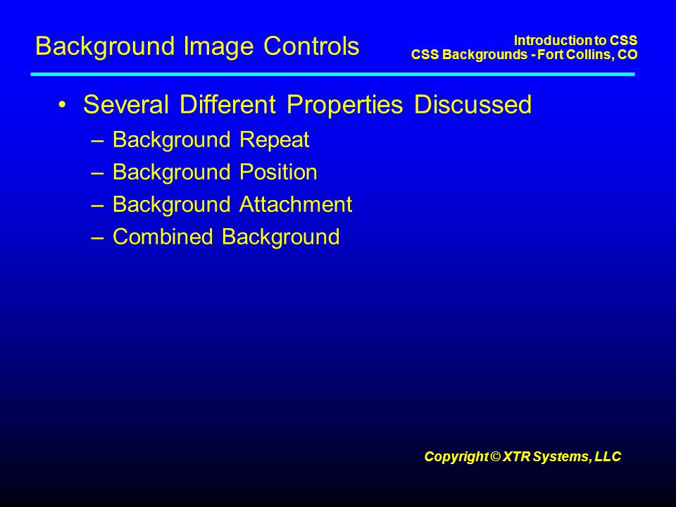 Introduction to CSS CSS Backgrounds - Fort Collins, CO Copyright © XTR Systems, LLC Background Image Controls Several Different Properties Discussed –Background Repeat –Background Position –Background Attachment –Combined Background
