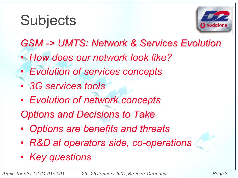Page 4Armin Toepfer, MMO, 01/200125 - 26 January 2001, Bremen, Germany Subjects GSM -> UMTS: Network & Services Evolution How does our network look like.
