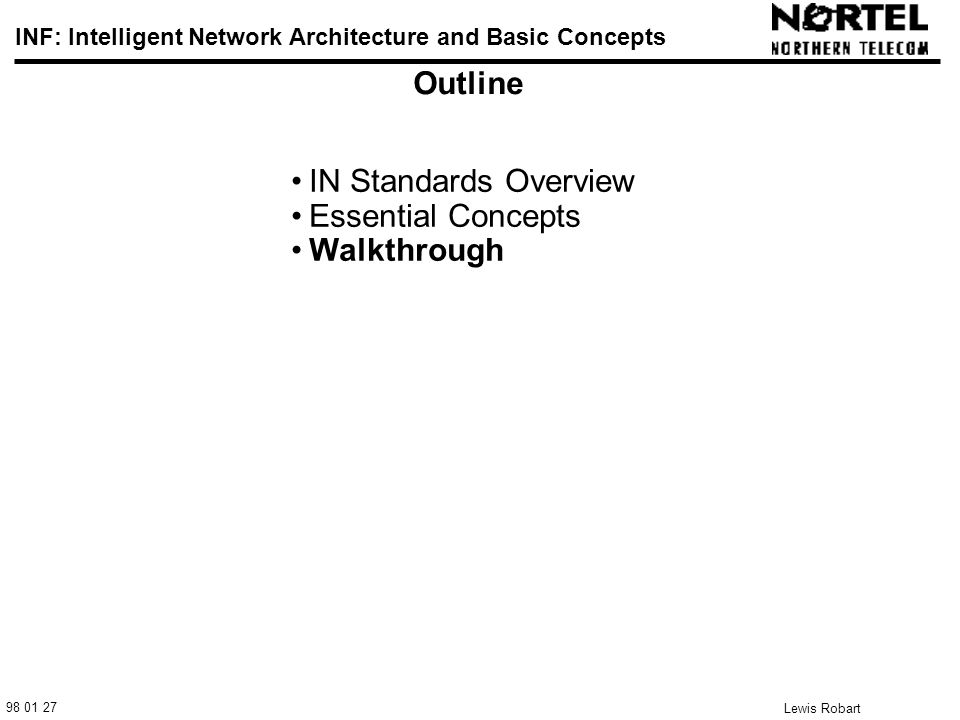 98 01 27 INF: Intelligent Network Architecture and Basic Concepts Lewis Robart 25 Outline IN Standards Overview Essential Concepts Walkthrough