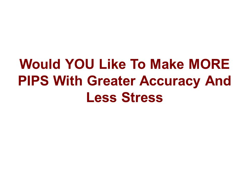 Would YOU Like To Make MORE PIPS With Greater Accuracy And Less Stress