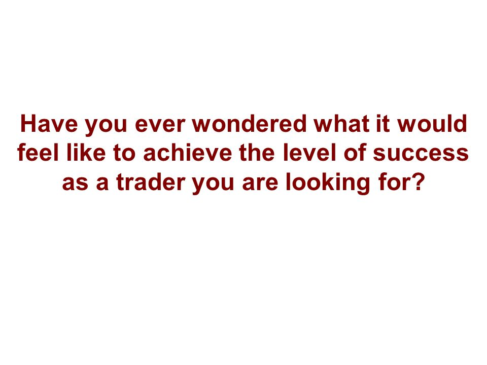 Have you ever wondered what it would feel like to achieve the level of success as a trader you are looking for?