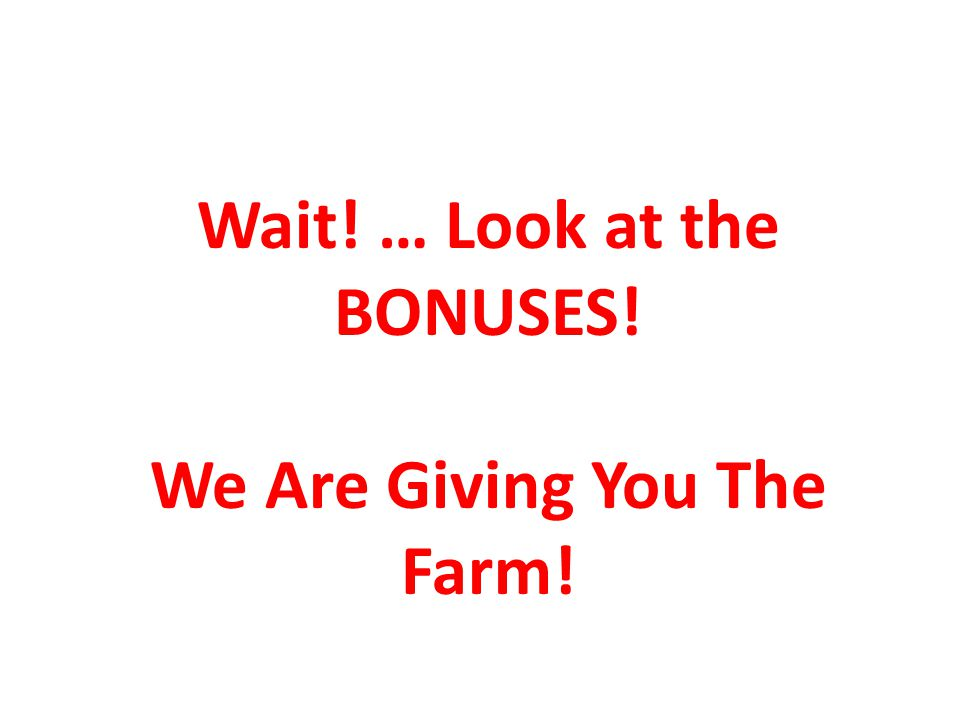 Wait! … Look at the BONUSES! We Are Giving You The Farm!