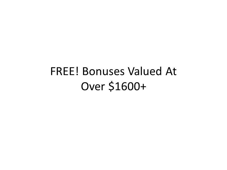 FREE! Bonuses Valued At Over $1600+