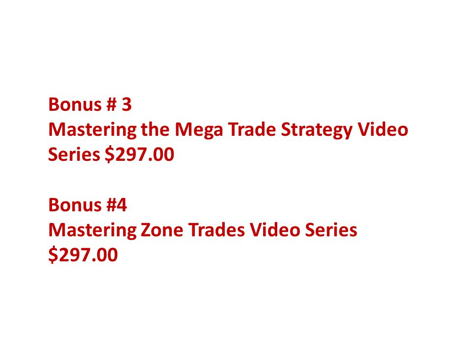Bonus # 3 Mastering the Mega Trade Strategy Video Series $297.00 Bonus #4 Mastering Zone Trades Video Series $297.00