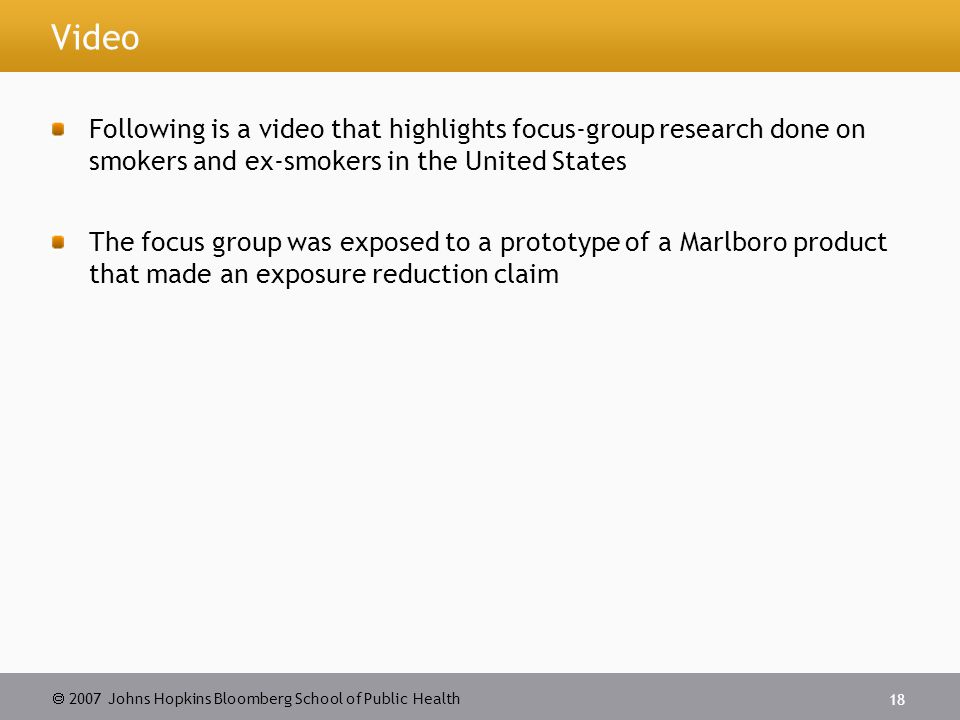  2007 Johns Hopkins Bloomberg School of Public Health 18 Video Following is a video that highlights focus-group research done on smokers and ex-smokers in the United States The focus group was exposed to a prototype of a Marlboro product that made an exposure reduction claim