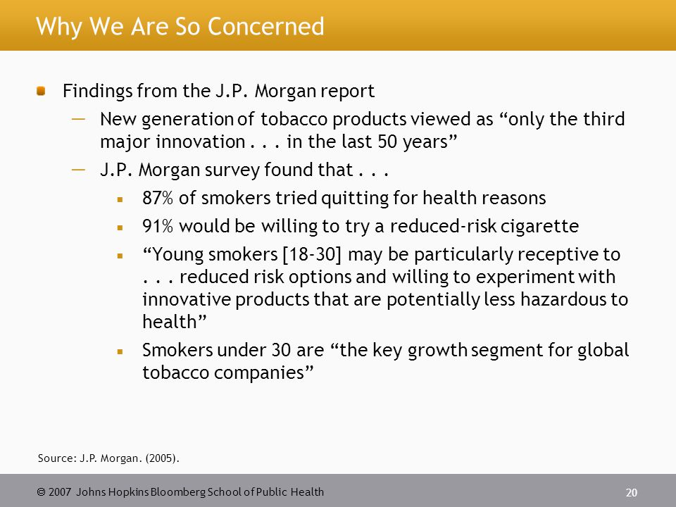  2007 Johns Hopkins Bloomberg School of Public Health 20 Why We Are So Concerned Findings from the J.P.