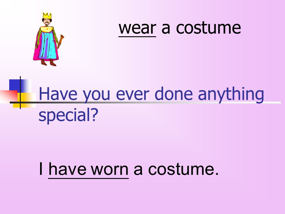 Have you ever done anything special wear a costume I have worn a costume.