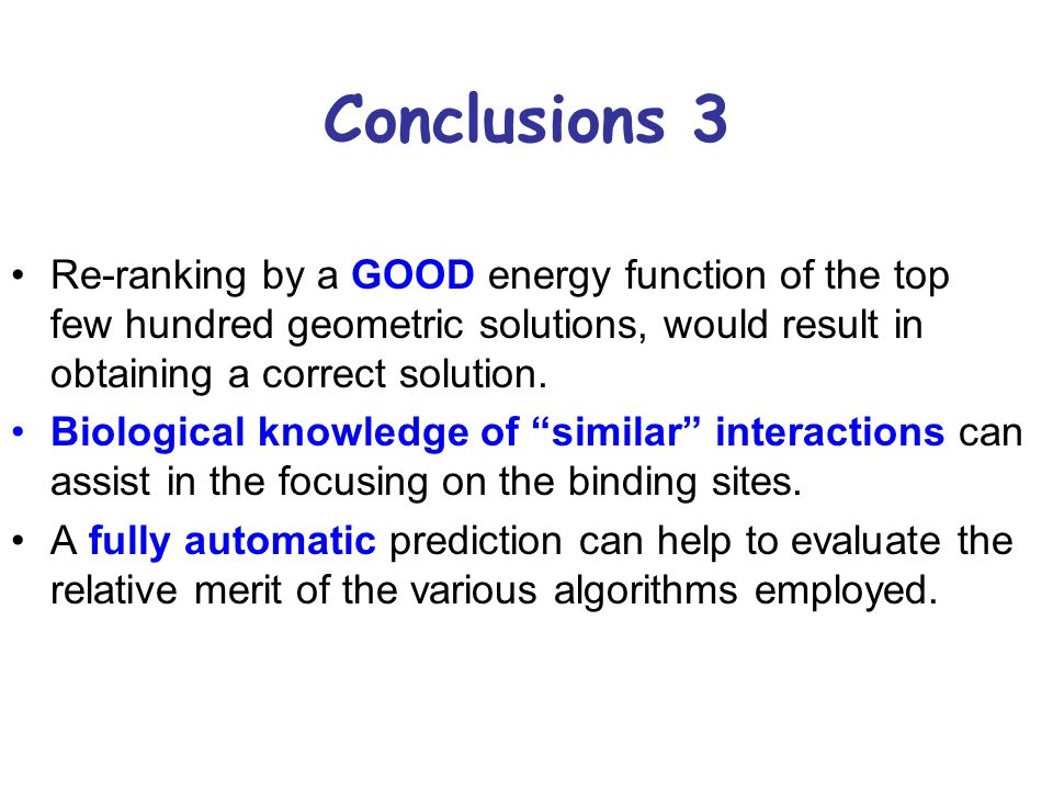 Conclusions 3 Re-ranking by a GOOD energy function of the top few hundred geometric solutions, would result in obtaining a correct solution. Biologica