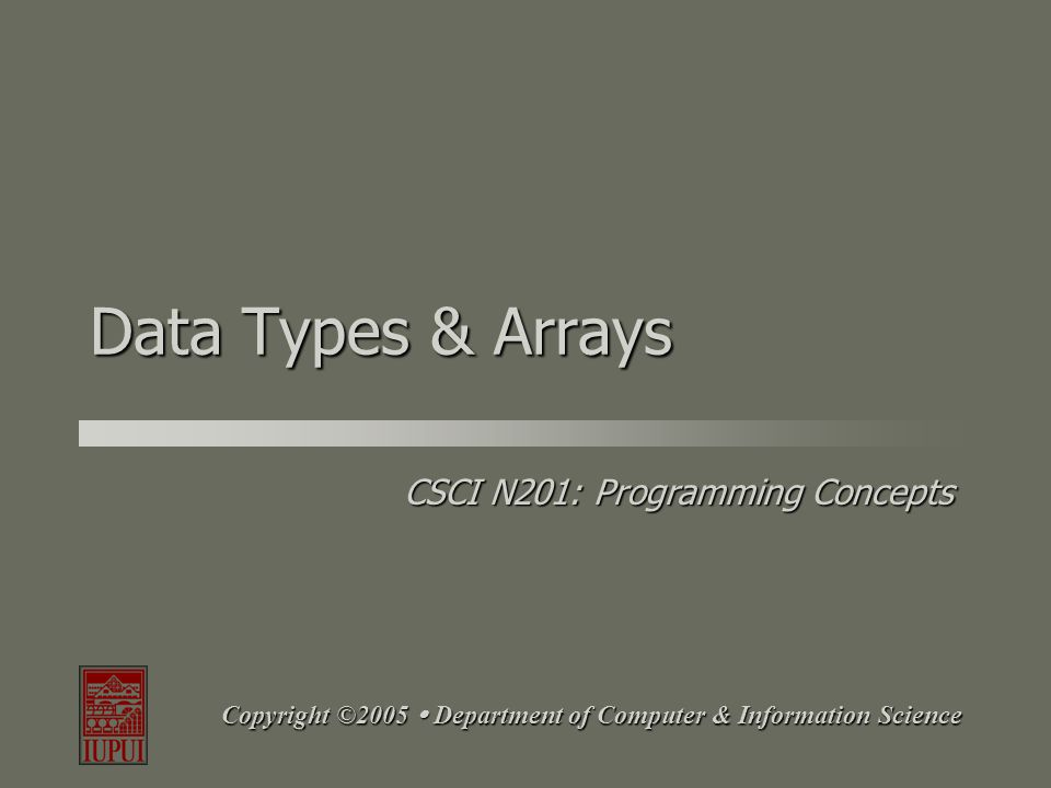CSCI N201: Programming Concepts Copyright ©2005  Department of Computer & Information Science Data Types & Arrays