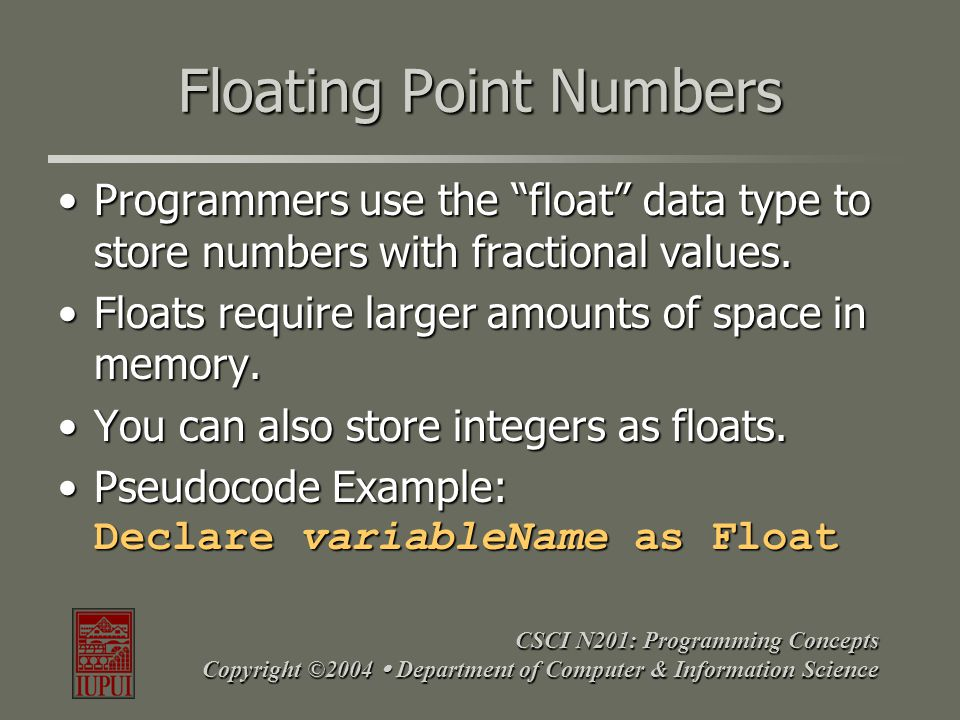 "CSCI N201: Programming Concepts Copyright ©2004  Department of Computer & Information Science Floating Point Numbers Programmers use the ""float"" data"