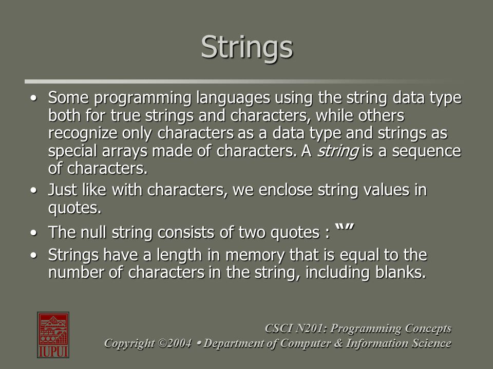 CSCI N201: Programming Concepts Copyright ©2004  Department of Computer & Information Science Strings Some programming languages using the string dat