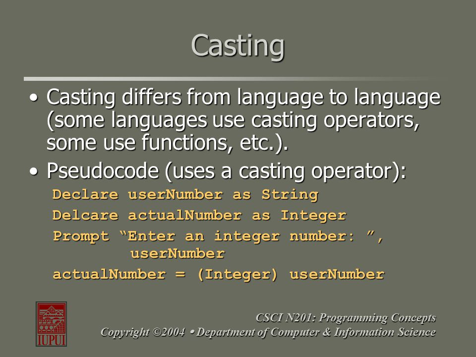 CSCI N201: Programming Concepts Copyright ©2004  Department of Computer & Information Science Casting Casting differs from language to language (some