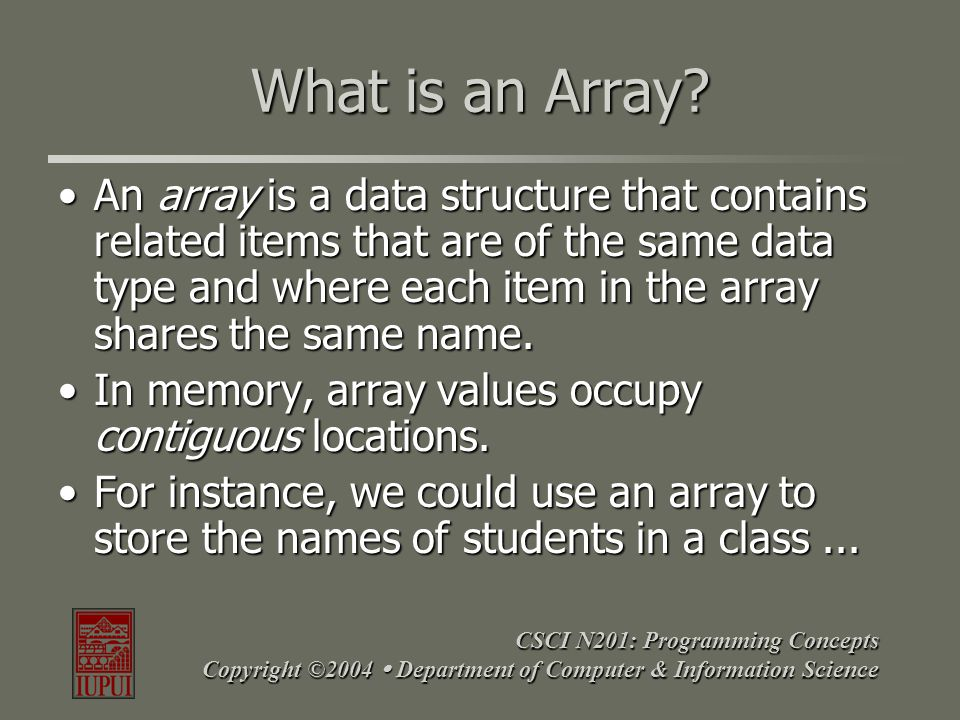 CSCI N201: Programming Concepts Copyright ©2004  Department of Computer & Information Science What is an Array? An array is a data structure that con